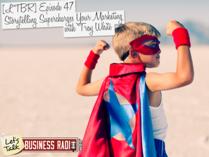 Episode 47 – Story Telling Super Charges Your Marketing with Troy White