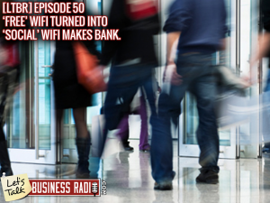 [LTBR] Episode 50 – FREE WiFi Turned Into Social WiFi Makes Bank